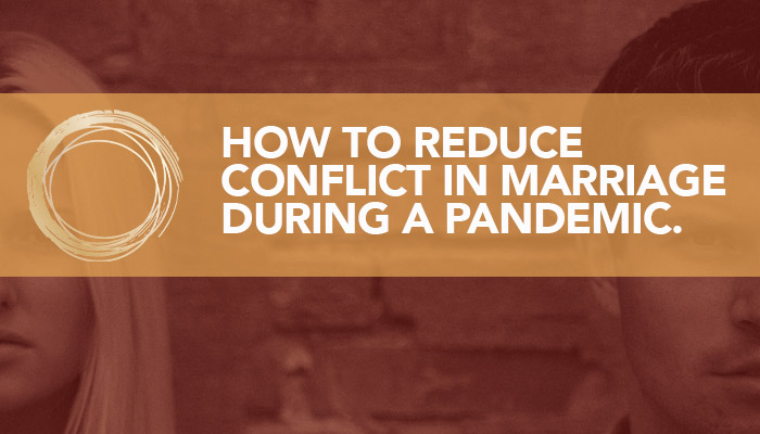 How to Reduce Conflict in Marriage During a Pandemic.