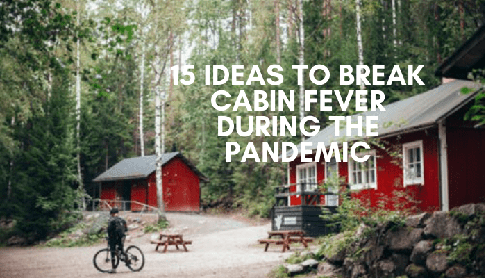 15 Ideas to Break Cabin Fever During the Pandemic